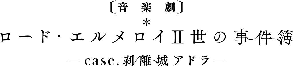 音楽劇「ロード・エルメロイⅡ世の事件簿 –case.剥離城アドラ-」