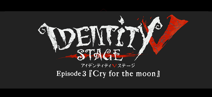『Identity V STAGE』Episode3「Cry for the moon」